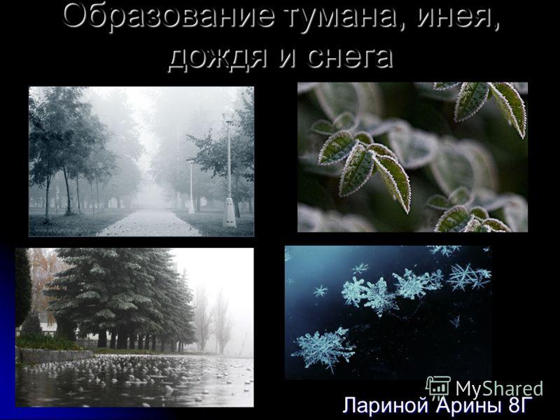 Образование тумана, инея, дождя и снега Лариной Арины 8Г