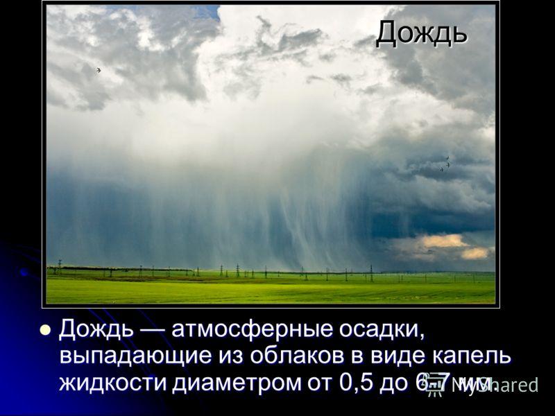Дождь Дождь атмосферные осадки, выпадающие из облаков в виде капель жидкости диаметром от 0,5 до 6-7 мм. Дождь атмосферные осадки, выпадающие из облаков в виде капель жидкости диаметром от 0,5 до 6-7 мм.