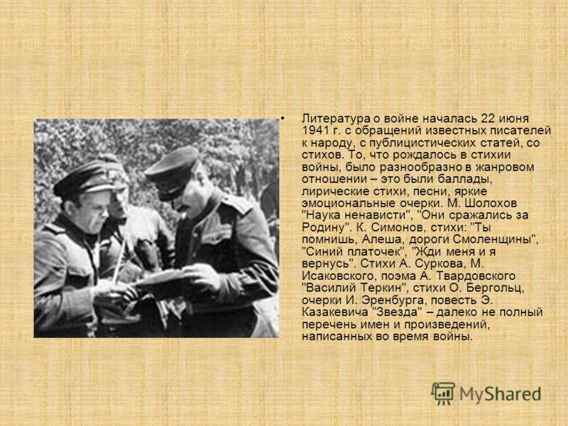 Литература о войне началась 22 июня 1941 г. с обращений известных писателей к народу, с публицистических статей, со стихов. То, что рождалось в стихии войны, было разнообразно в жанровом отношении – это были баллады, лирические стихи, песни, яркие эм