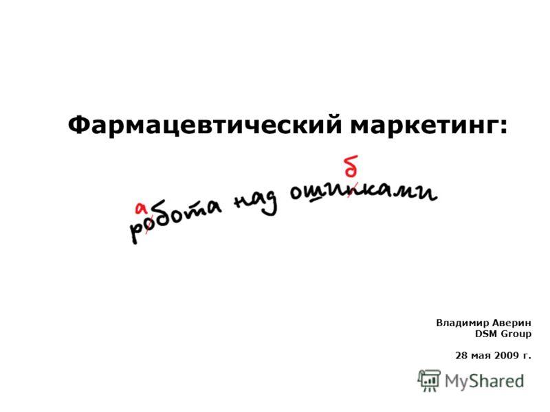 Владимир Аверин DSM Group 28 мая 2009 г. Фармацевтический маркетинг:
