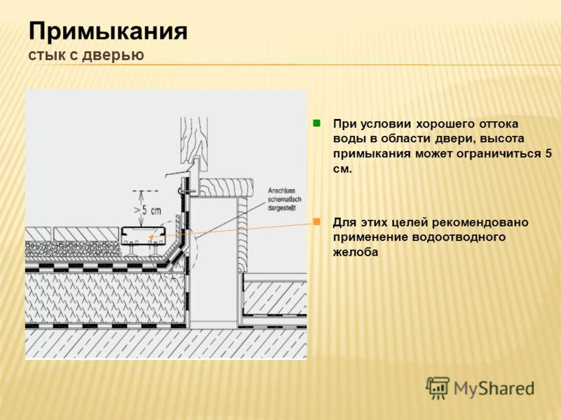 Примыкания стык с дверью При условии хорошего оттока воды в области двери, высота примыкания может ограничиться 5 см. Для этих целей рекомендовано применение водоотводного желоба