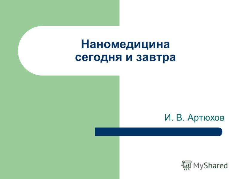 Наномедицина сегодня и завтра И. В. Артюхов