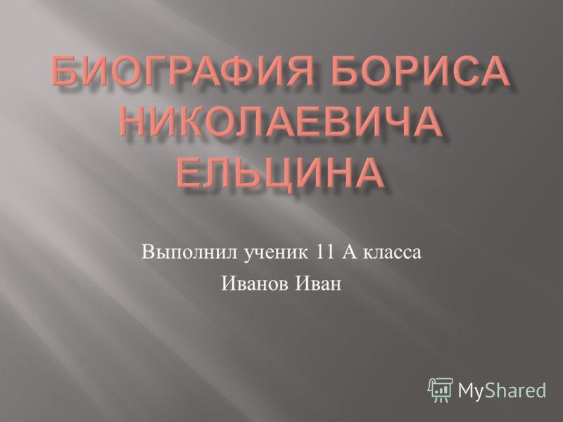 Выполнил ученик 11 А класса Иванов Иван