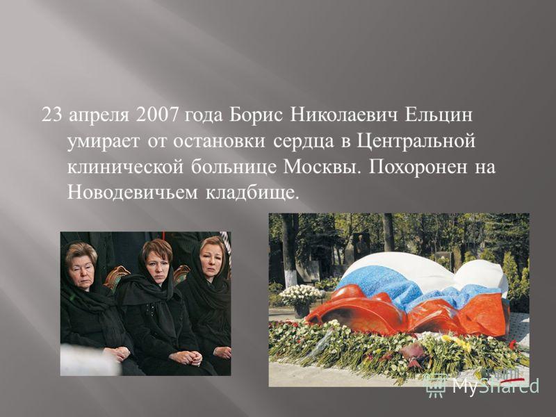 23 апреля 2007 года Борис Николаевич Ельцин умирает от остановки сердца в Центральной клинической больнице Москвы. Похоронен на Новодевичьем кладбище.