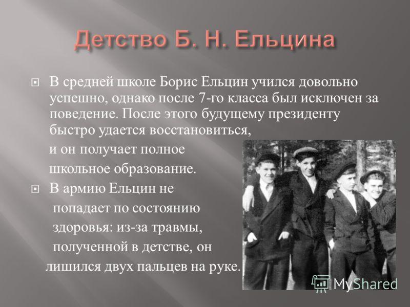 В средней школе Борис Ельцин учился довольно успешно, однако после 7- го класса был исключен за поведение. После этого будущему президенту быстро удается восстановиться, и он получает полное школьное образование. В армию Ельцин не попадает по состоян