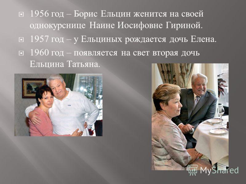 1956 год – Борис Ельцин женится на своей однокурснице Наине Иосифовне Гириной. 1957 год – у Ельциных рождается дочь Елена. 1960 год – появляется на свет вторая дочь Ельцина Татьяна.