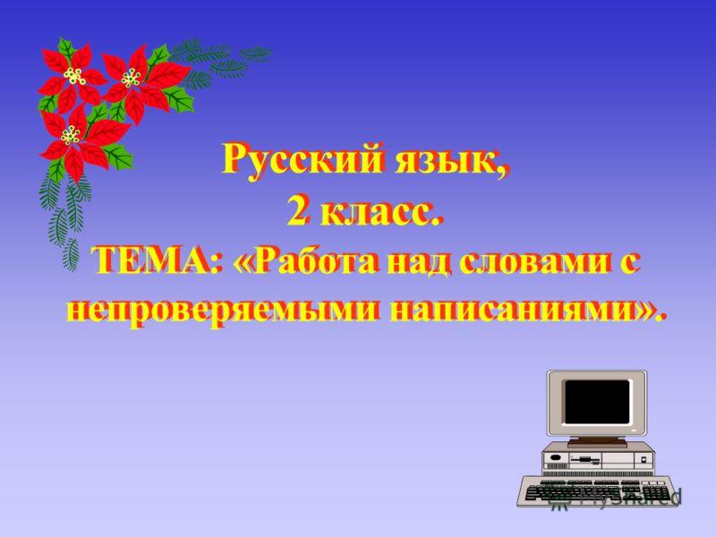 Русский язык, 2 класс. ТЕМА: «Работа над словами с непроверяемыми написаниями». Русский язык, 2 класс. ТЕМА: «Работа над словами с непроверяемыми написаниями».
