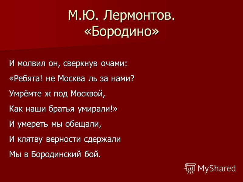 М.Ю. Лермонтов. «Бородино» И молвил он, сверкнув очами: «Ребята! не Москва ль за нами? Умрёмте ж под Москвой, Как наши братья умирали!» И умереть мы обещали, И клятву верности сдержали Мы в Бородинский бой.