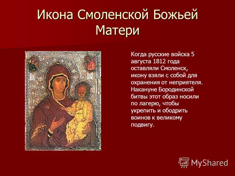 Икона Смоленской Божьей Матери Когда русские войска 5 августа 1812 года оставляли Смоленск, икону взяли с собой для охранения от неприятеля. Накануне