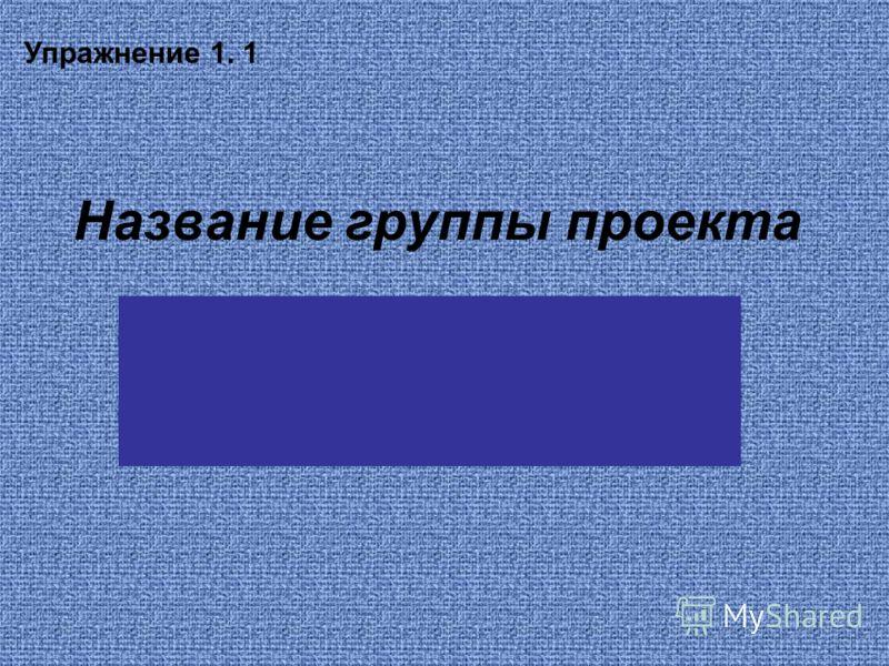 Название группы проекта Упражнение 1. 1