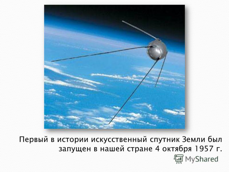 Первый в истории искусственный спутник Земли был запущен в нашей стране 4 октября 1957 г.