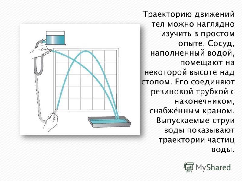 Траекторию движений тел можно наглядно изучить в простом опыте. Сосуд, наполненный водой, помещают на некоторой высоте над столом. Его соединяют резиновой трубкой с наконечником, снабжённым краном. Выпускаемые струи воды показывают траектории частиц