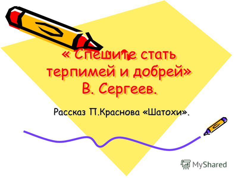 « Спешите стать терпимей и добрей» В. Сергеев. Рассказ П.Краснова «Шатохи». Рассказ П.Краснова «Шатохи».