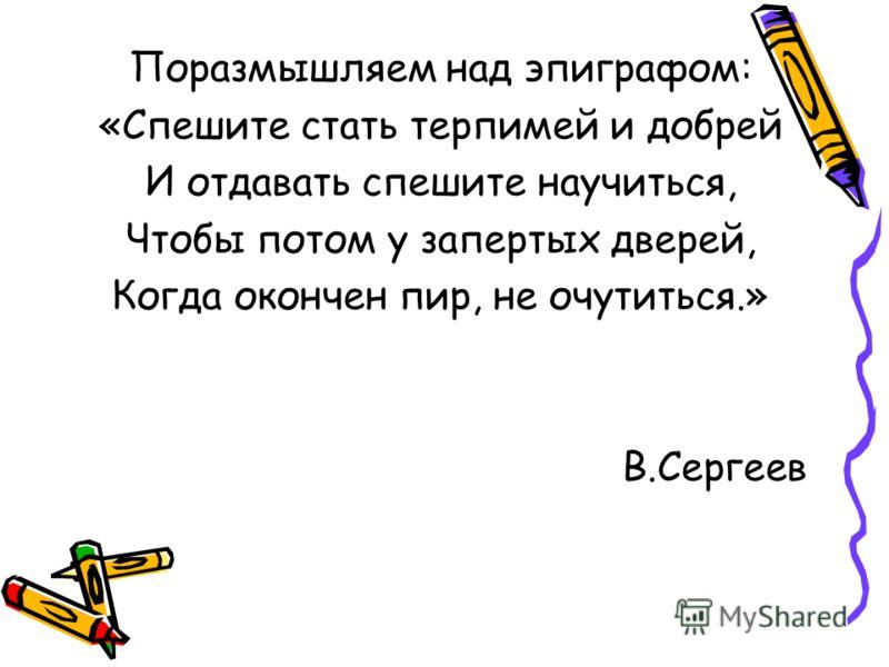 Поразмышляем над эпиграфом: «Спешите стать терпимей и добрей И отдавать спешите научиться, Чтобы потом у запертых дверей, Когда окончен пир, не очутиться.» В.Сергеев