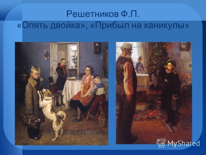Решетников Ф.П. «Опять двойка», «Прибыл на каникулы»