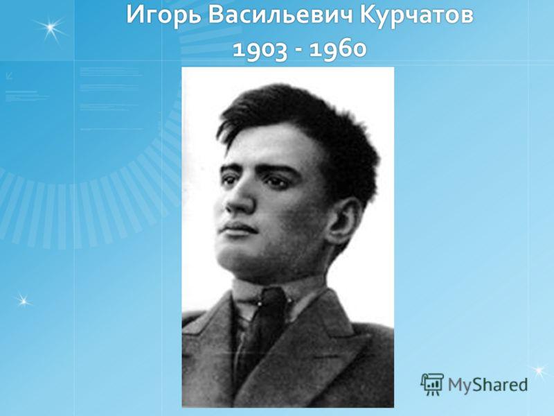 Игорь Васильевич Курчатов 1903 - 1960