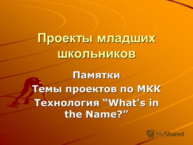 Проекты младших школьников Памятки Темы проектов по МКК Технология Whats in the Name?