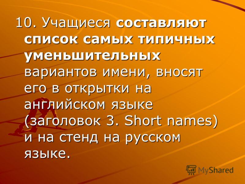 10. Учащиеся составляют список самых типичных уменьшительных вариантов имени, вносят его в открытки на английском языке (заголовок 3. Short names) и на стенд на русском языке.