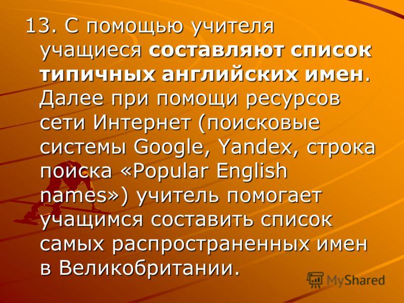 13. С помощью учителя учащиеся составляют список типичных английских имен. Далее при помощи ресурсов сети Интернет (поисковые системы Google, Yandex, строка поиска «Popular English names») учитель помогает учащимся составить список самых распростране