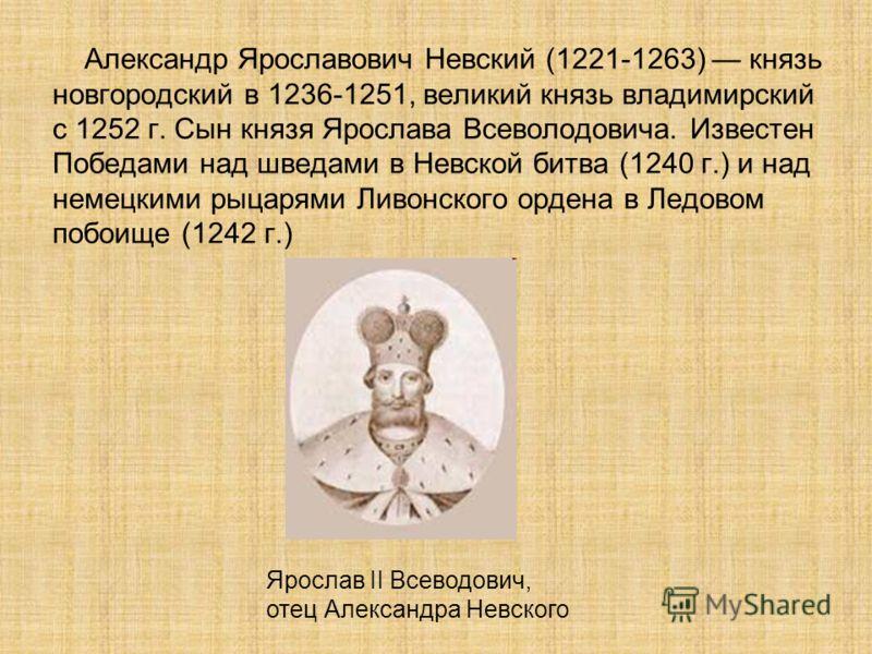 Александр Ярославович Невский (1221-1263) князь новгородский в 1236-1251, великий князь владимирский с 1252 г. Сын князя Ярослава Всеволодовича. Известен Победами над шведами в Невской битва (1240 г.) и над немецкими рыцарями Ливонского ордена в Ледо