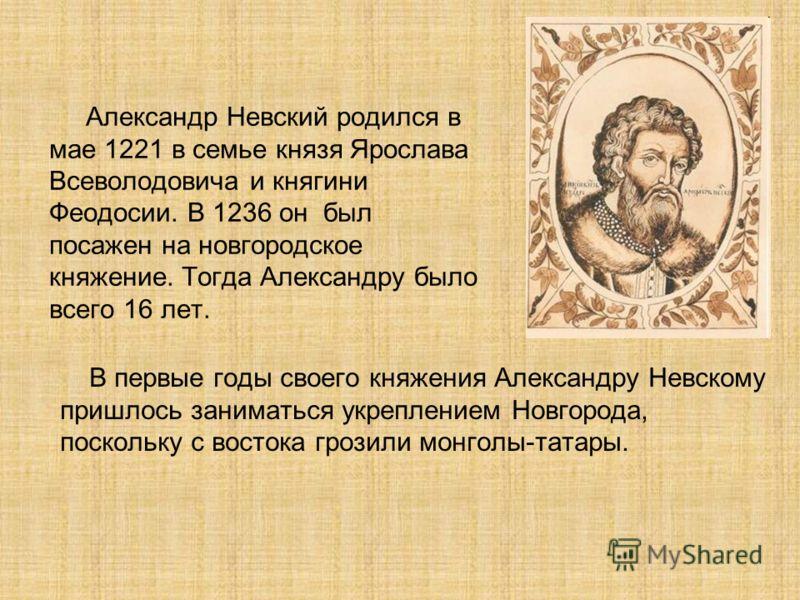 Александр Невский родился в мае 1221 в семье князя Ярослава Всеволодовича и княгини Феодосии. В 1236 он был посажен на новгородское княжение. Тогда Александру было всего 16 лет. В первые годы своего княжения Александру Невскому пришлось заниматься ук