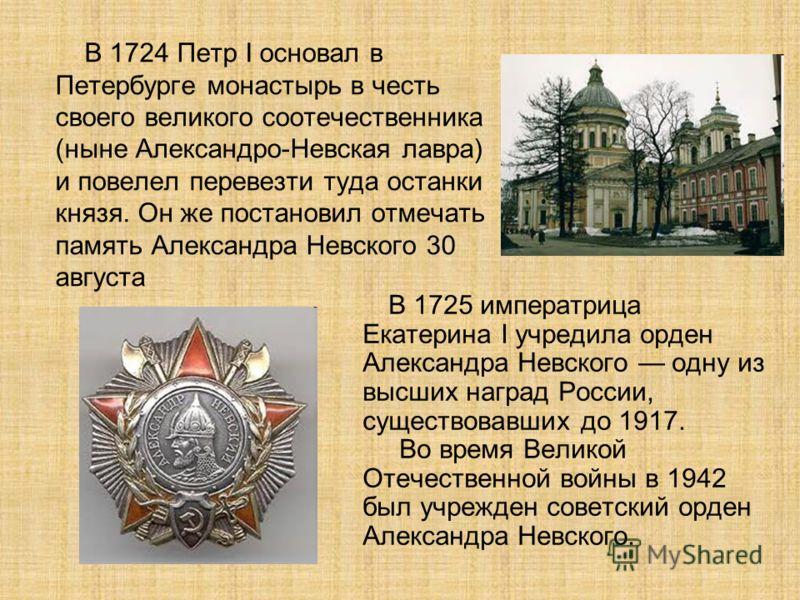 В 1724 Петр I основал в Петербурге монастырь в честь своего великого соотечественника (ныне Александро-Невская лавра) и повелел перевезти туда останки князя. Он же постановил отмечать память Александра Невского 30 августа В 1725 императрица Екатерина
