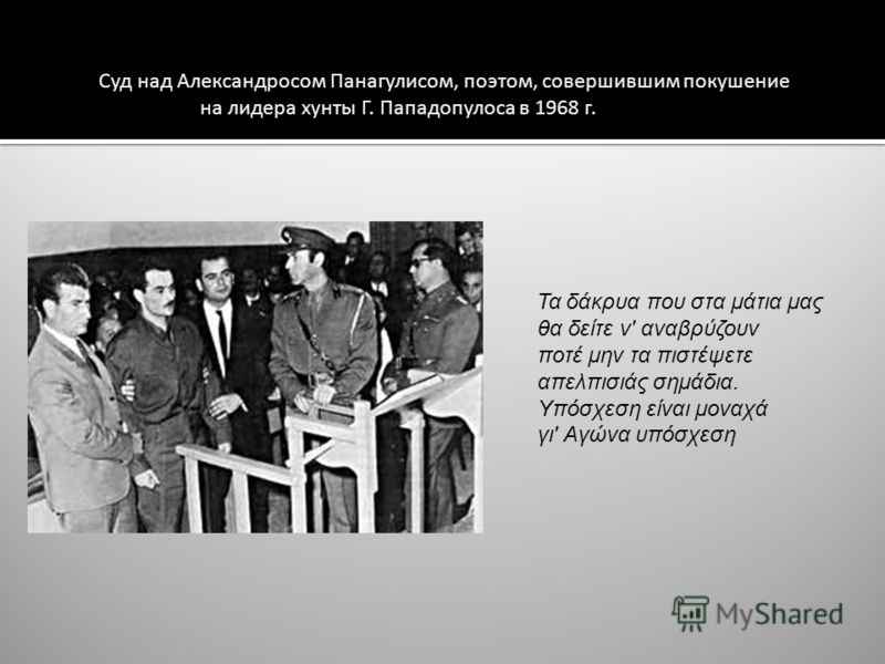 Суд над Александросом Панагулисом, поэтом, совершившим покушение на лидера хунты Г. Пападопулоса в 1968 г. Τα δάκρυα που στα μάτια μας θα δείτε ν' αναβρύζουν ποτέ μην τα πιστέψετε απελπισιάς σημάδια. Υπόσχεση είναι μοναχά γι' Αγώνα υπόσχεση