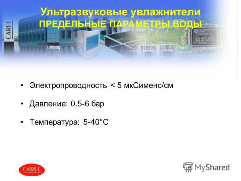 Электропроводность < 5 мкСименс/см Давление: 0.5-6 бар Температура: 5-40°C Ультразвуковые увлажнители ПРЕДЕЛЬНЫЕ ПАРАМЕТРЫ ВОДЫ