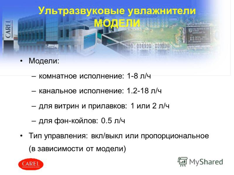 Ультразвуковые увлажнители МОДЕЛИ Модели: –комнатное исполнение: 1-8 л/ч –канальное исполнение: 1.2-18 л/ч –для витрин и прилавков: 1 или 2 л/ч –для фэн-койлов: 0.5 л/ч Тип управления: вкл/выкл или пропорциональное (в зависимости от модели)