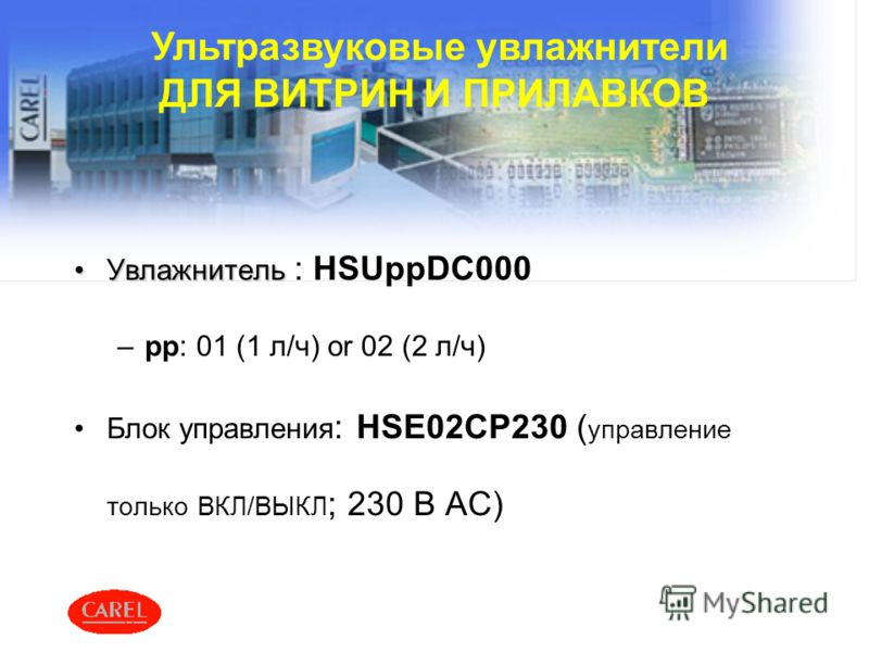 Ультразвуковые увлажнители ДЛЯ ВИТРИН И ПРИЛАВКОВ УвлажнительУвлажнитель : HSUppDC000 –pp: 01 (1 л/ч) or 02 (2 л/ч) Блок управления : HSE02CP230 ( управление только ВКЛ/ВЫКЛ ; 230 В AC)