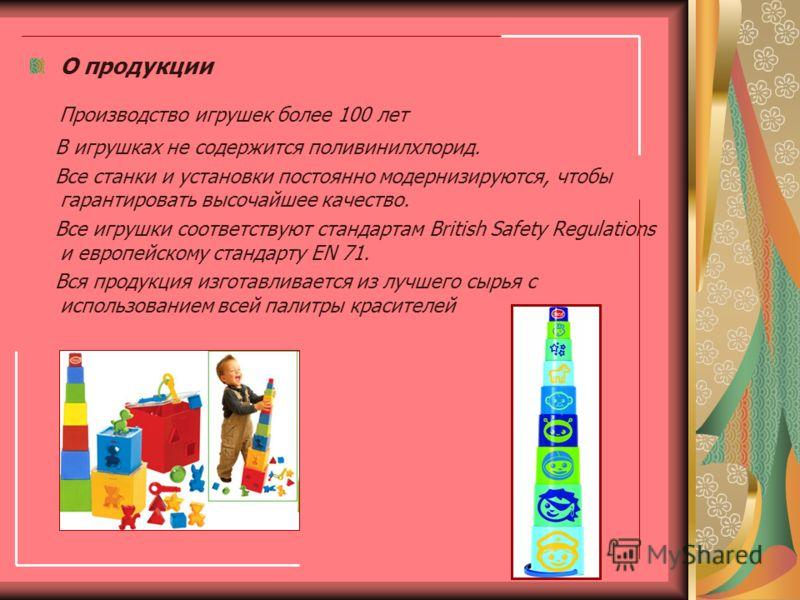 О продукции Производство игрушек более 100 лет В игрушках не содержится поливинилхлорид. Все станки и установки постоянно модернизируются, чтобы гарантировать высочайшее качество. Все игрушки соответствуют стандартам British Safety Regulations и евро