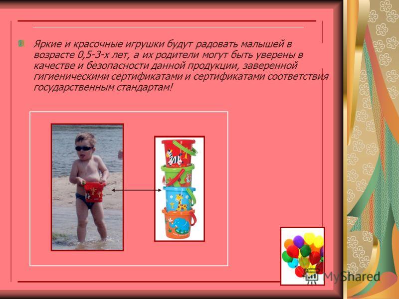 Яркие и красочные игрушки будут радовать малышей в возрасте 0,5-3-х лет, а их родители могут быть уверены в качестве и безопасности данной продукции, заверенной гигиеническими сертификатами и сертификатами соответствия государственным стандартам!
