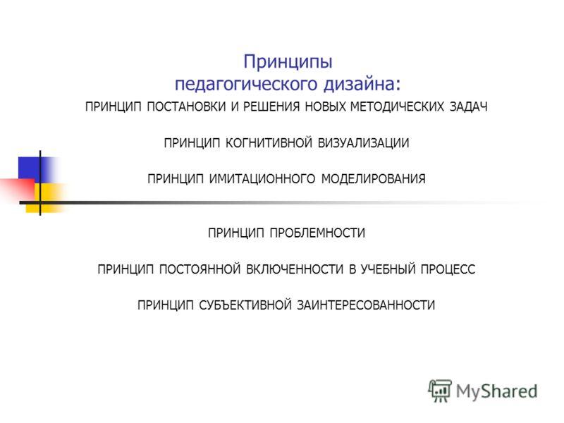 Принципы педагогического дизайна: ПРИНЦИП ПОСТАНОВКИ И РЕШЕНИЯ НОВЫХ МЕТОДИЧЕСКИХ ЗАДАЧ ПРИНЦИП КОГНИТИВНОЙ ВИЗУАЛИЗАЦИИ ПРИНЦИП ИМИТАЦИОННОГО МОДЕЛИРОВАНИЯ ПРИНЦИП ПРОБЛЕМНОСТИ ПРИНЦИП ПОСТОЯННОЙ ВКЛЮЧЕННОСТИ В УЧЕБНЫЙ ПРОЦЕСС ПРИНЦИП СУБЪЕКТИВНОЙ З