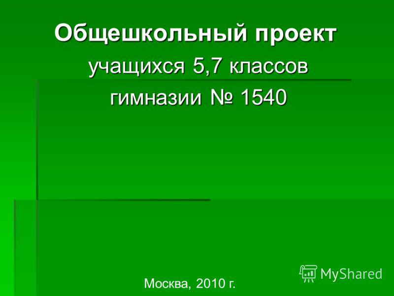 Общешкольный проект учащихся 5,7 классов учащихся 5,7 классов гимназии 1540 гимназии 1540 Москва, 2010 г.