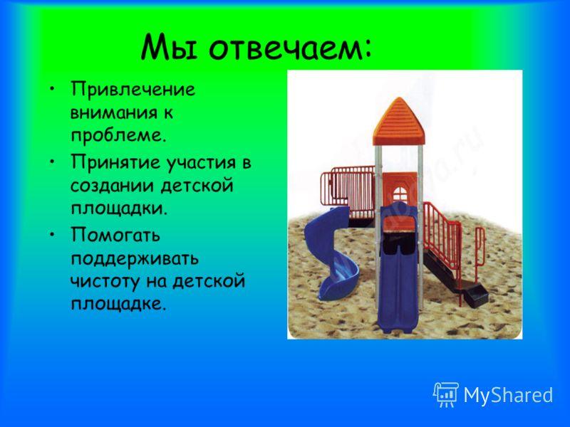 Мы отвечаем: Привлечение внимания к проблеме. Принятие участия в создании детской площадки. Помогать поддерживать чистоту на детской площадке.