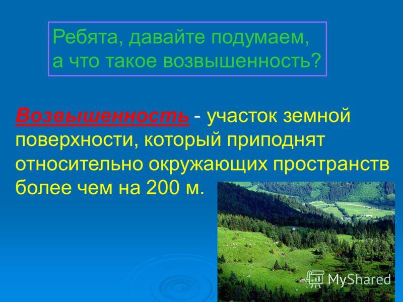 Ребята, давайте подумаем, а что такое возвышенность? Возвышенность - участок земной поверхности, который приподнят относительно окружающих пространств более чем на 200 м.
