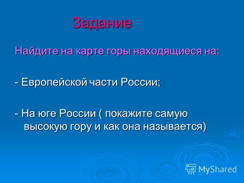 Задание Найдите на карте горы находящиеся на: - Европейской части России; - На юге России ( покажите самую высокую гору и как она называется)