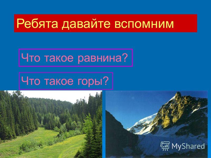 Ребята давайте вспомним Что такое равнина? Что такое горы?