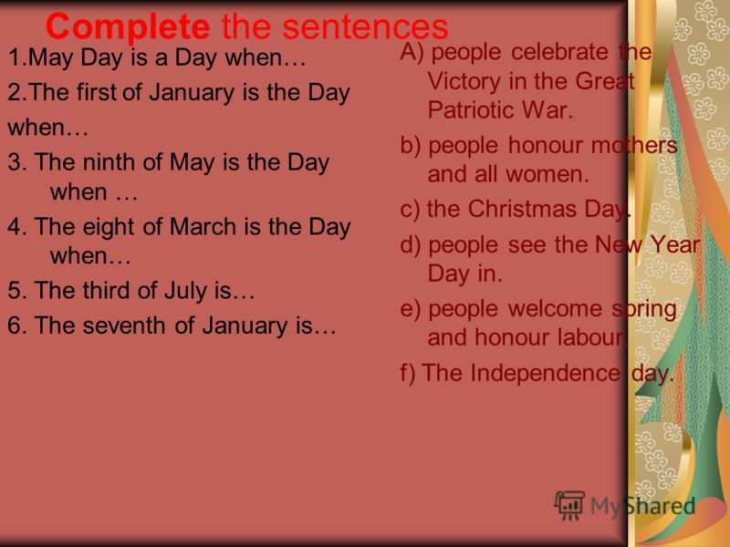 Complete the sentences 1.May Day is a Day when… 2.The first of January is the Day when… 3. The ninth of May is the Day when … 4. The eight of March is the Day when… 5. The third of July is… 6. The seventh of January is… A) people celebrate the Victor