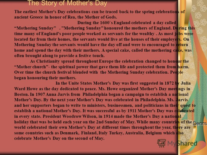 The Story of Mother's Day Denmark, Finland, Italy Turkey, Australia, Belgium which also celebrate Mothers Day on the second of May. The earliest Mother's Day celebrations can be traced back to the spring celebrations of ancient Greece in honor of Rea