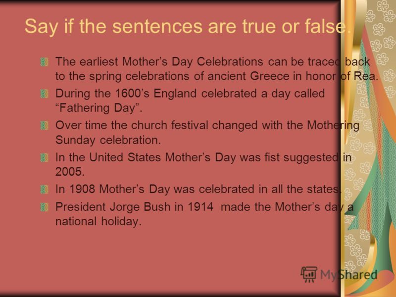 Say if the sentences are true or false. The earliest Mothers Day Celebrations can be traced back to the spring celebrations of ancient Greece in honor of Rea. During the 1600s England celebrated a day called Fathering Day. Over time the church festiv