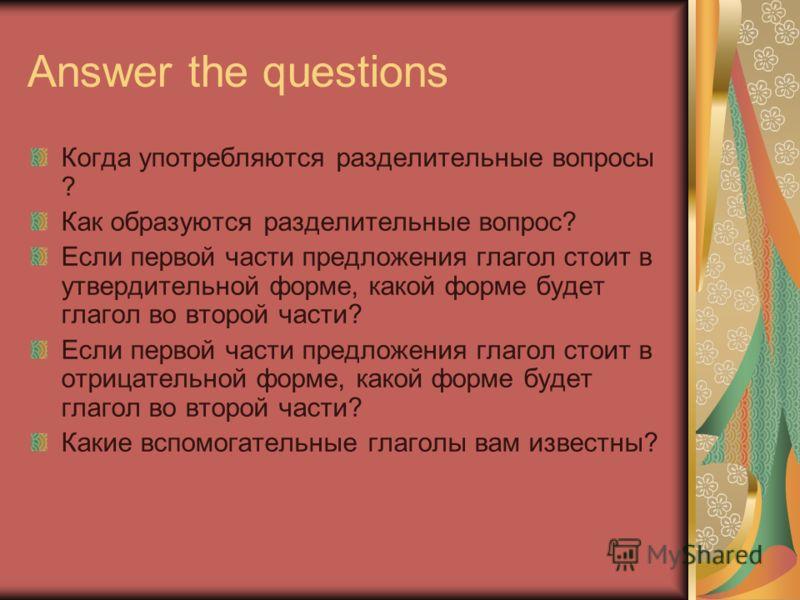 Answer the questions Когда употребляются разделительные вопросы ? Как образуются разделительные вопрос? Если первой части предложения глагол стоит в утвердительной форме, какой форме будет глагол во второй части? Если первой части предложения глагол