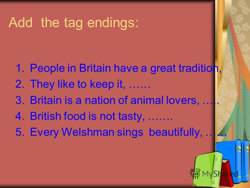 Add the tag endings: 1.People in Britain have a great tradition, 2.They like to keep it, …… 3.Britain is a nation of animal lovers, ….. 4.British food is not tasty, ……. 5.Every Welshman sings beautifully, ……
