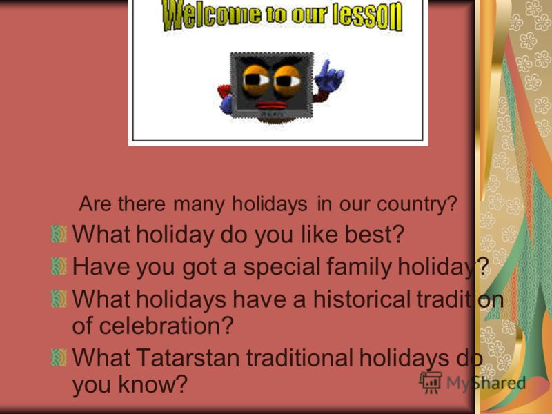 Are there many holidays in our country? What holiday do you like best? Have you got a special family holiday? What holidays have a historical tradition of celebration? What Tatarstan traditional holidays do you know?