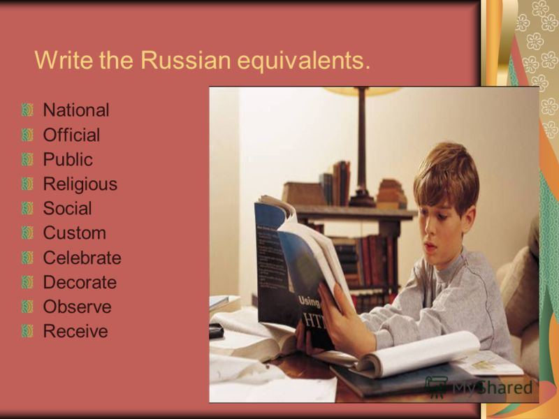 Write the Russian equivalents. National Official Public Religious Social Custom Celebrate Decorate Observe Receive