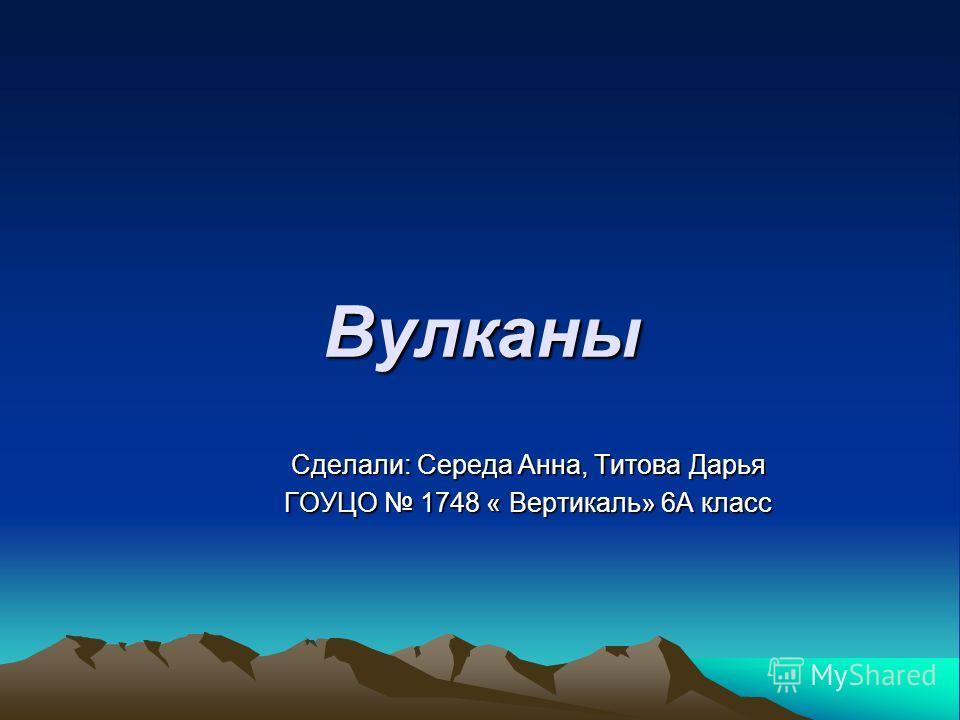 Вулканы Сделали: Середа Анна, Титова Дарья ГОУЦО 1748 « Вертикаль» 6А класс