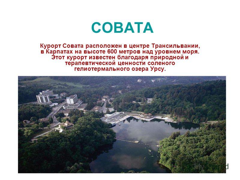 СОВАТА Курорт Совата расположен в центре Трансильвании, в Карпатах на высоте 600 метров над уровнем моря. Этот курорт известен благодаря природной и терапевтической ценности соленого гелиотермального озера Урсу.