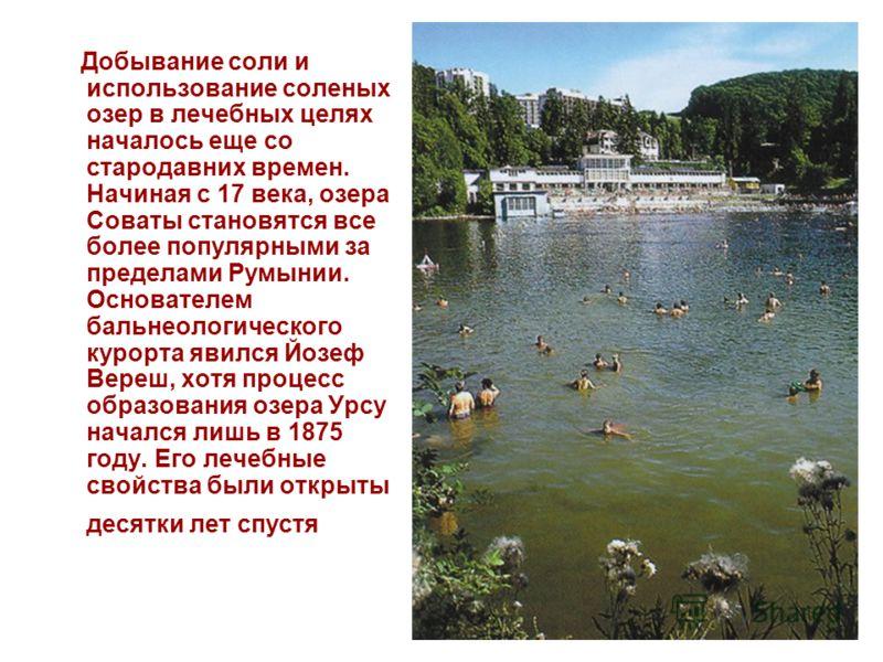 Добывание соли и использование соленых озер в лечебных целях началось еще со стародавних времен. Начиная с 17 века, озера Соваты становятся все более популярными за пределами Румынии. Основателем бальнеологического курорта явился Йозеф Вереш, хотя пр