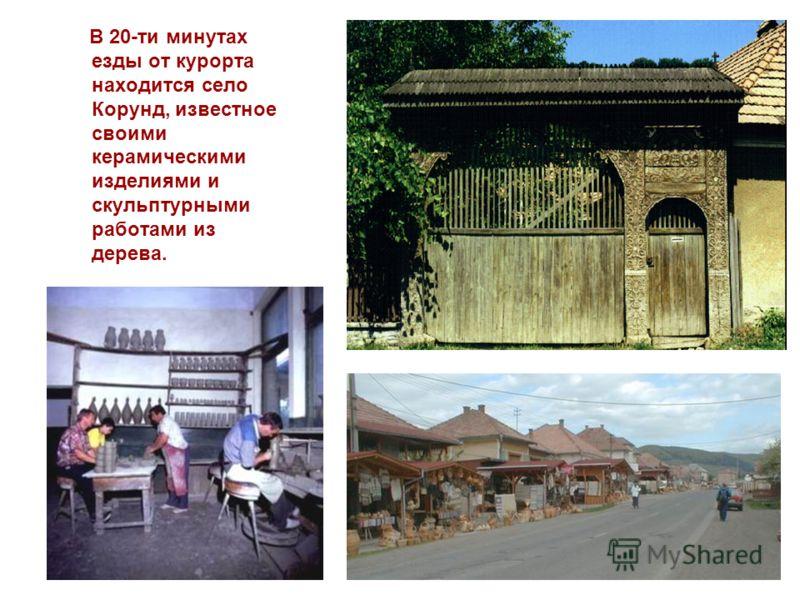 В 20-ти минутах езды от курорта находится село Корунд, известное своими керамическими изделиями и скульптурными работами из дерева.
