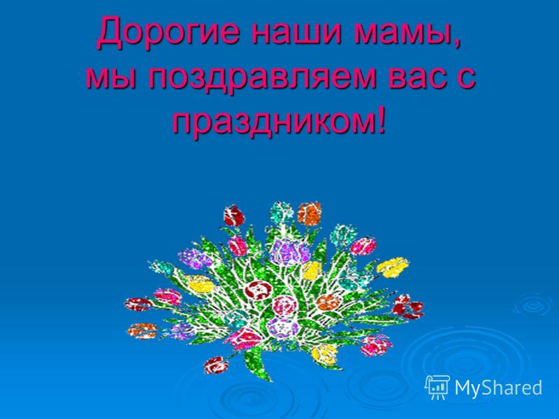 Дорогие наши мамы, мы поздравляем вас с праздником!